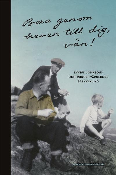 Bara genom breven till dig, vän! : Eyvind Johnsons och Rudolf Värnlunds brevväxling