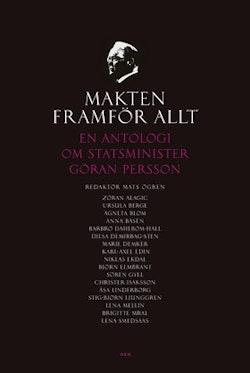 Makten framför allt : En antologi om statsminister Göran Persson