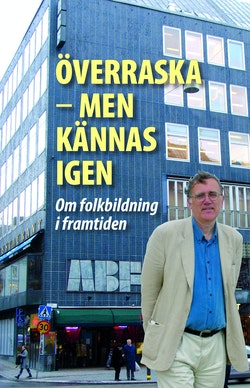 Överraska - men kännas igen : om folkbildning i framtiden : vänbok till Göran Eriksson 60 år