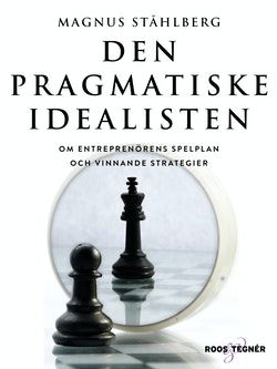 Den pragmatiske idealisten : om entreprenörens spelplan och vinnande strategier